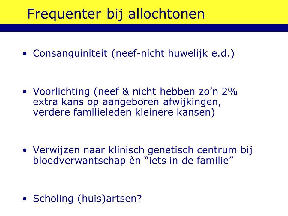 Frequenter bij allochtonen Consanguiniteit (neef-nicht huwelijk e.d.) Voorlichting (neef & nicht hebben zo'n 2% extra kans op aangeboren afwijkingen,