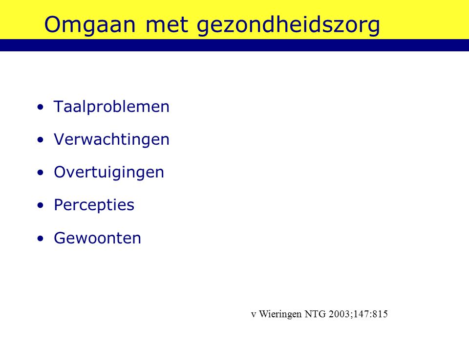 Omgaan met gezondheidszorg Taalproblemen Verwachtingen Overtuigingen Percepties Gewoonten v Wieringen NTG 2003;147:815