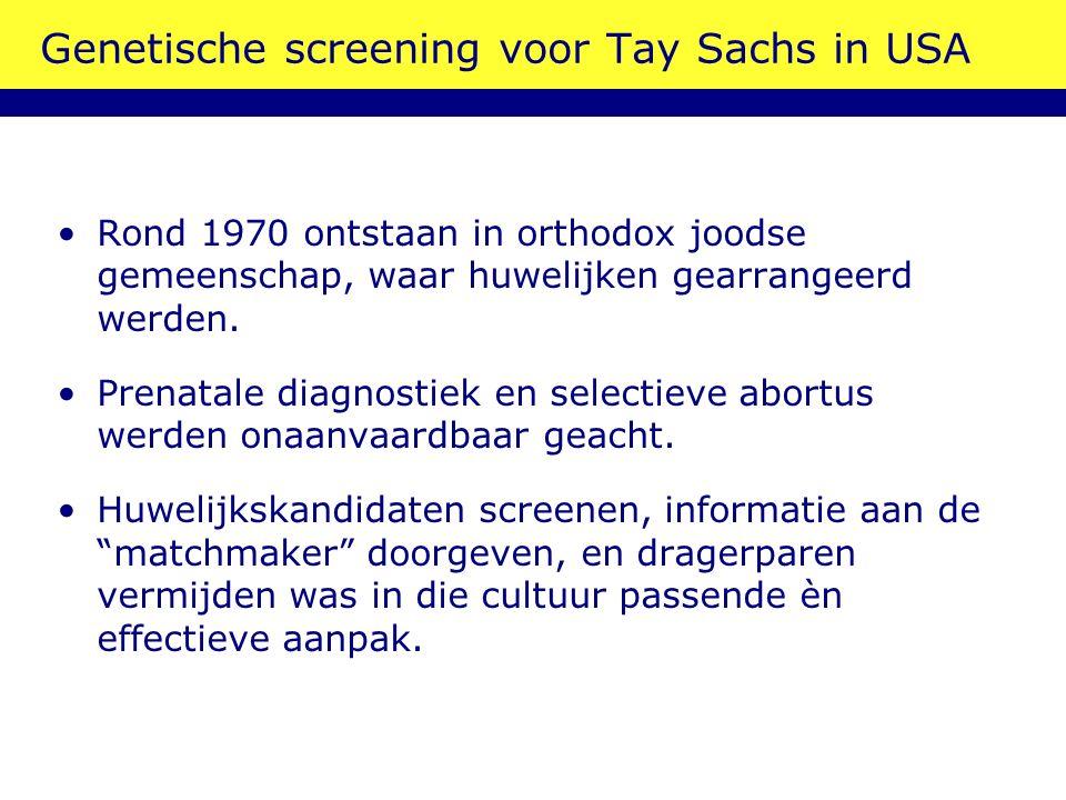 Genetische screening voor Tay Sachs in USA Rond 1970 ontstaan in orthodox joodse gemeenschap, waar huwelijken gearrangeerd werden. Prenatale diagnosti