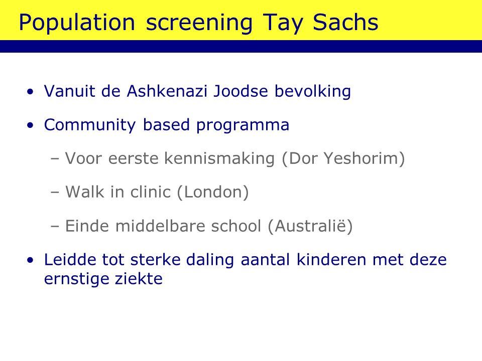 Population screening Tay Sachs Vanuit de Ashkenazi Joodse bevolking Community based programma –Voor eerste kennismaking (Dor Yeshorim) –Walk in clinic