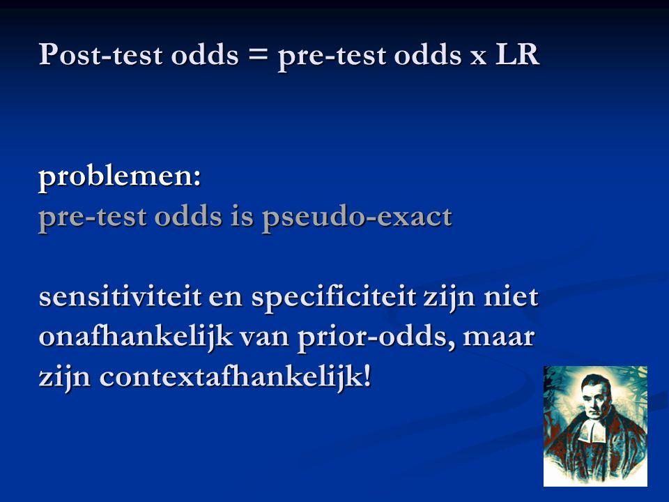 Post-test odds = pre-test odds x LR problemen: pre-test odds is pseudo-exact sensitiviteit en specificiteit zijn niet onafhankelijk van prior-odds, ma