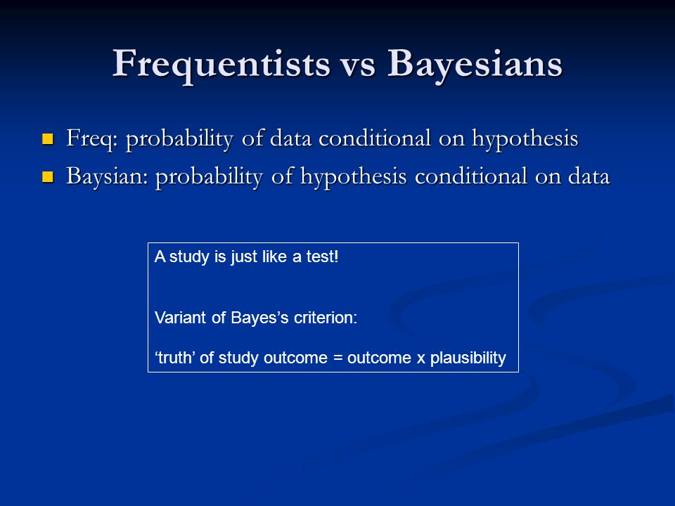 Frequentists vs Bayesians Freq: probability of data conditional on hypothesis Freq: probability of data conditional on hypothesis Baysian: probability