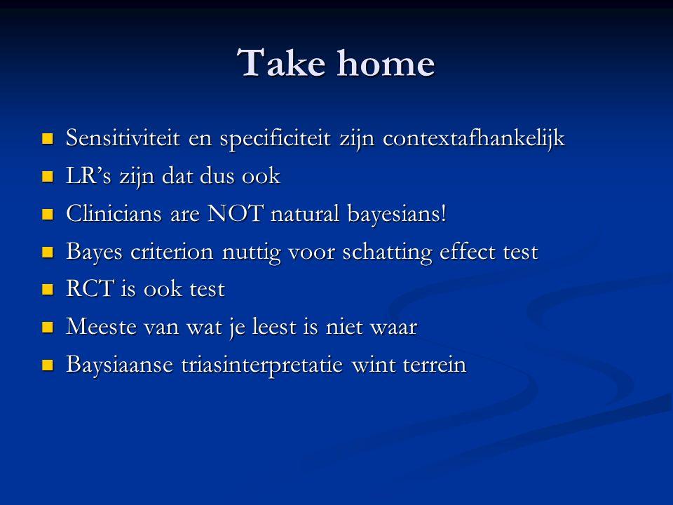 Take home Sensitiviteit en specificiteit zijn contextafhankelijk Sensitiviteit en specificiteit zijn contextafhankelijk LR's zijn dat dus ook LR's zij