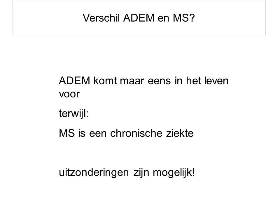 Verschil ADEM en MS? ADEM komt maar eens in het leven voor terwijl: MS is een chronische ziekte uitzonderingen zijn mogelijk!