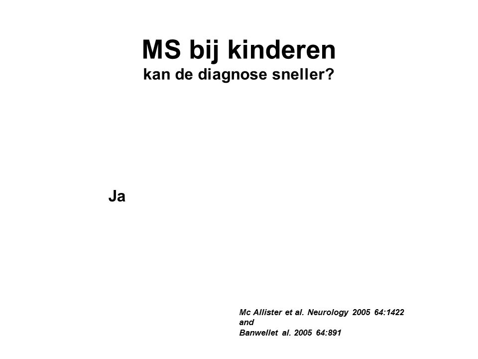 Mc Allister et al. Neurology 2005 64:1422 and Banwellet al.