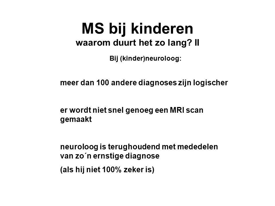 MS bij kinderen waarom duurt het zo lang? II Bij (kinder)neuroloog: meer dan 100 andere diagnoses zijn logischer er wordt niet snel genoeg een MRI sca