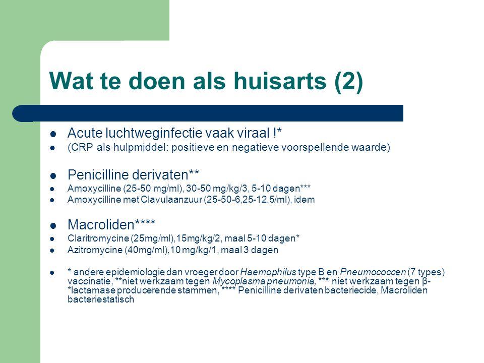 Wat te doen als huisarts (2) Acute luchtweginfectie vaak viraal !* (CRP als hulpmiddel: positieve en negatieve voorspellende waarde) Penicilline derivaten** Amoxycilline (25-50 mg/ml), 30-50 mg/kg/3, 5-10 dagen*** Amoxycilline met Clavulaanzuur (25-50-6,25-12.5/ml), idem Macroliden**** Claritromycine (25mg/ml),15mg/kg/2, maal 5-10 dagen* Azitromycine (40mg/ml),10 mg/kg/1, maal 3 dagen * andere epidemiologie dan vroeger door Haemophilus type B en Pneumococcen (7 types) vaccinatie, **niet werkzaam tegen Mycoplasma pneumonia, *** niet werkzaam tegen β- *lactamase producerende stammen, **** Penicilline derivaten bacteriecide, Macroliden bacteriestatisch