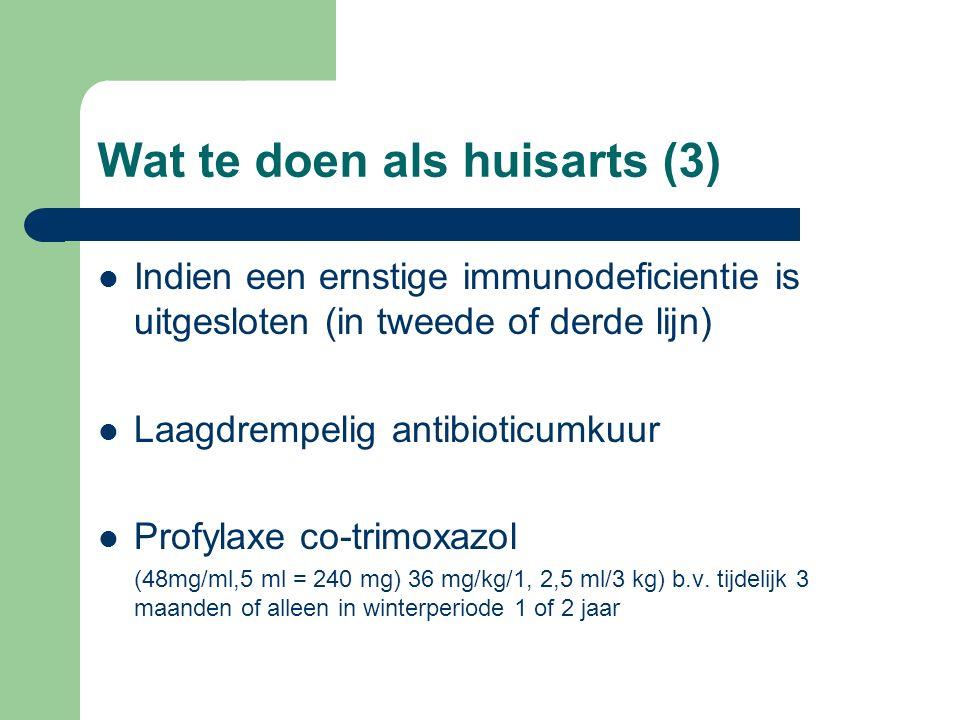 Wat te doen als huisarts (3) Indien een ernstige immunodeficientie is uitgesloten (in tweede of derde lijn) Laagdrempelig antibioticumkuur Profylaxe co-trimoxazol (48mg/ml,5 ml = 240 mg) 36 mg/kg/1, 2,5 ml/3 kg) b.v.
