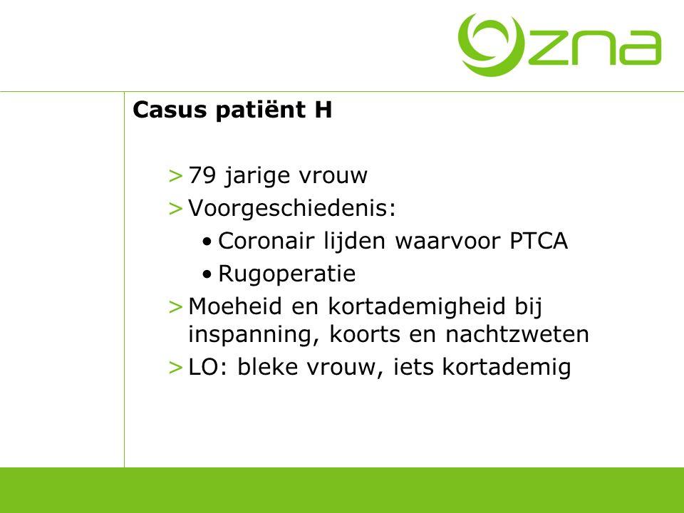 Casus patiënt H >79 jarige vrouw >Voorgeschiedenis: Coronair lijden waarvoor PTCA Rugoperatie >Moeheid en kortademigheid bij inspanning, koorts en nac