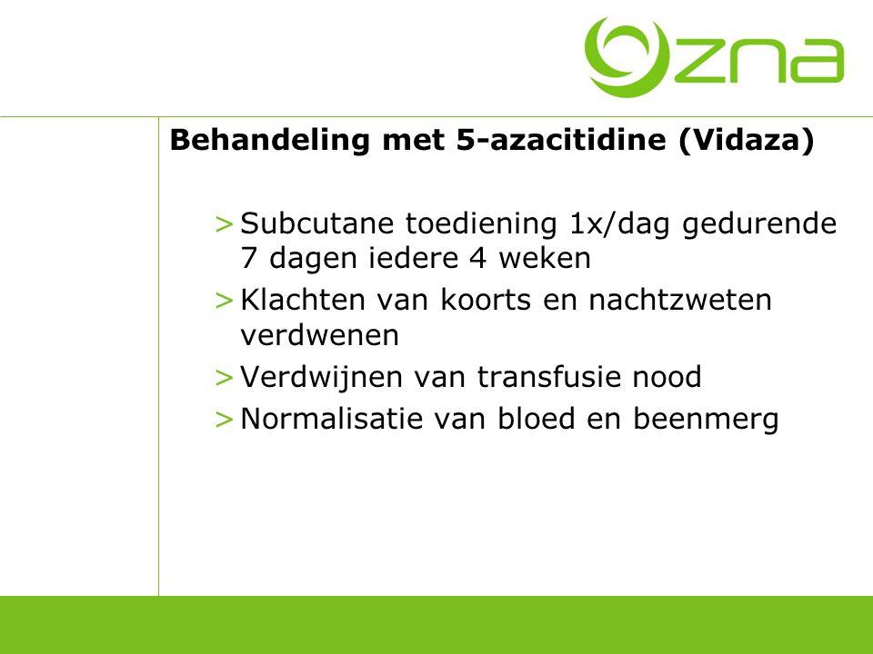 Behandeling met 5-azacitidine (Vidaza) >Subcutane toediening 1x/dag gedurende 7 dagen iedere 4 weken >Klachten van koorts en nachtzweten verdwenen >Ve
