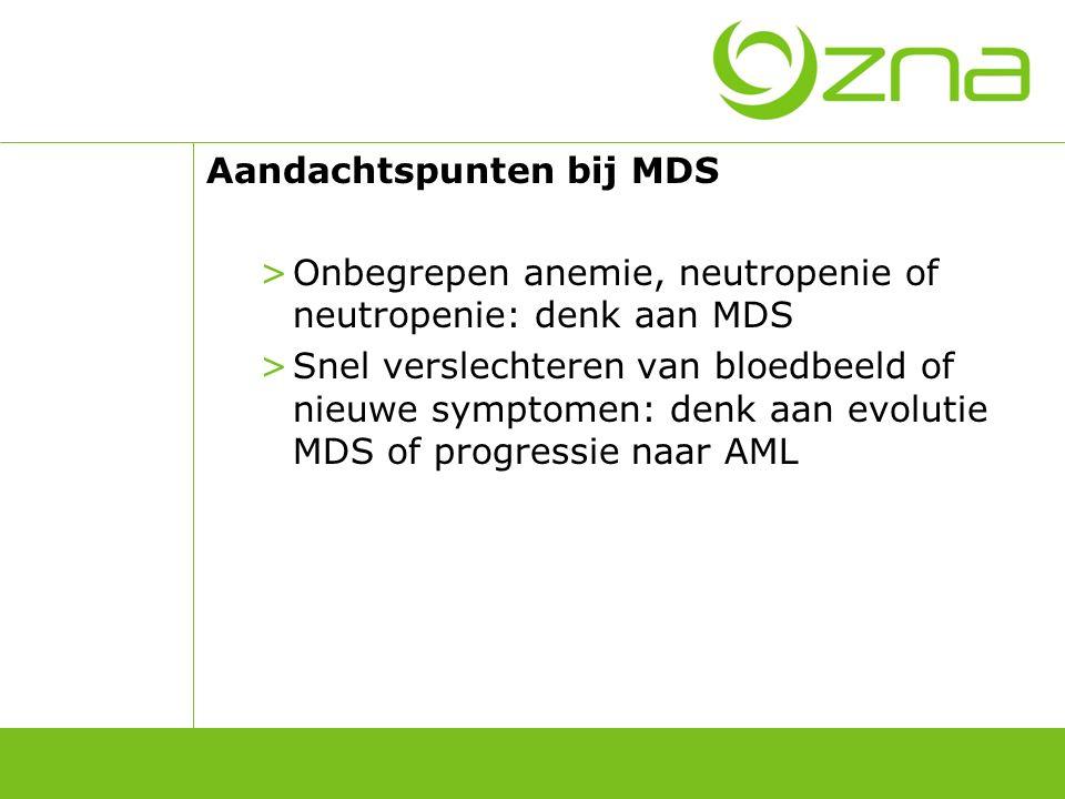 Aandachtspunten bij MDS >Onbegrepen anemie, neutropenie of neutropenie: denk aan MDS >Snel verslechteren van bloedbeeld of nieuwe symptomen: denk aan