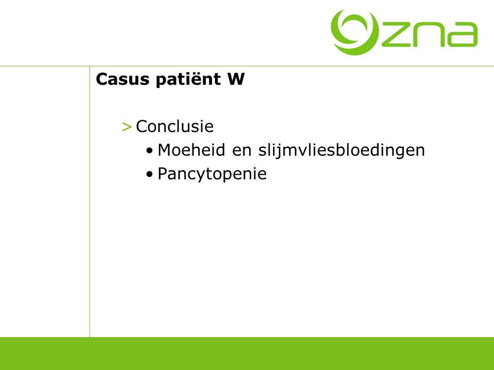 Casus patiënt W >Conclusie Moeheid en slijmvliesbloedingen Pancytopenie