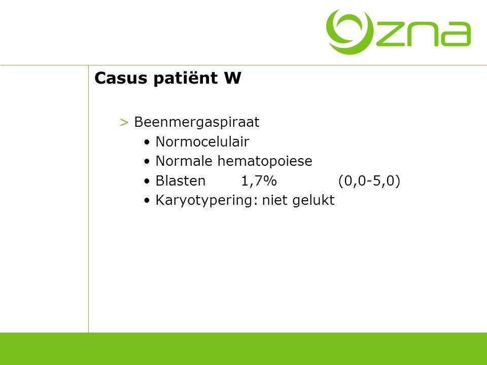 Casus patiënt W >Beenmergaspiraat Normocelulair Normale hematopoiese Blasten1,7%(0,0-5,0) Karyotypering: niet gelukt