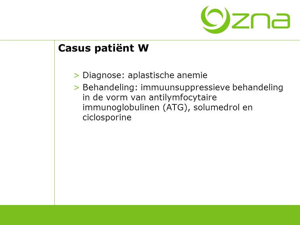 Casus patiënt W >Diagnose: aplastische anemie >Behandeling: immuunsuppressieve behandeling in de vorm van antilymfocytaire immunoglobulinen (ATG), sol