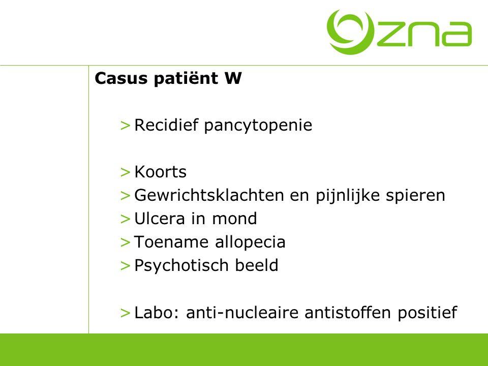 Casus patiënt W >Recidief pancytopenie >Koorts >Gewrichtsklachten en pijnlijke spieren >Ulcera in mond >Toename allopecia >Psychotisch beeld >Labo: an
