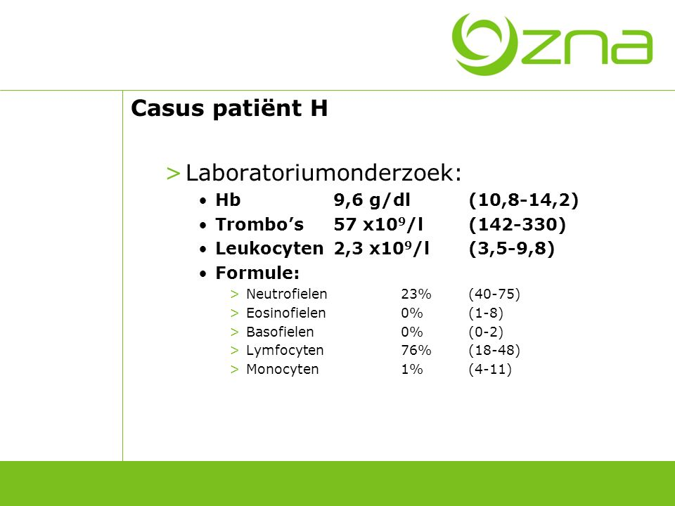 Casus patiënt H >Laboratoriumonderzoek: Hb9,6 g/dl(10,8-14,2) Trombo's57 x10 9 /l(142-330) Leukocyten2,3 x10 9 /l(3,5-9,8) Formule: >Neutrofielen23%(4