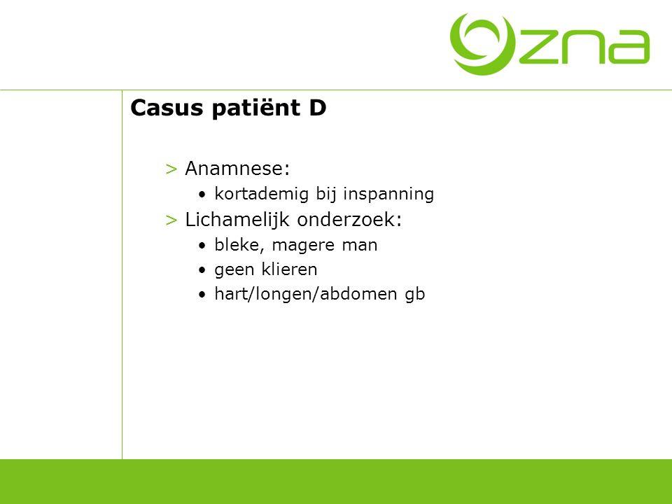 Casus patiënt D >Anamnese: kortademig bij inspanning >Lichamelijk onderzoek: bleke, magere man geen klieren hart/longen/abdomen gb