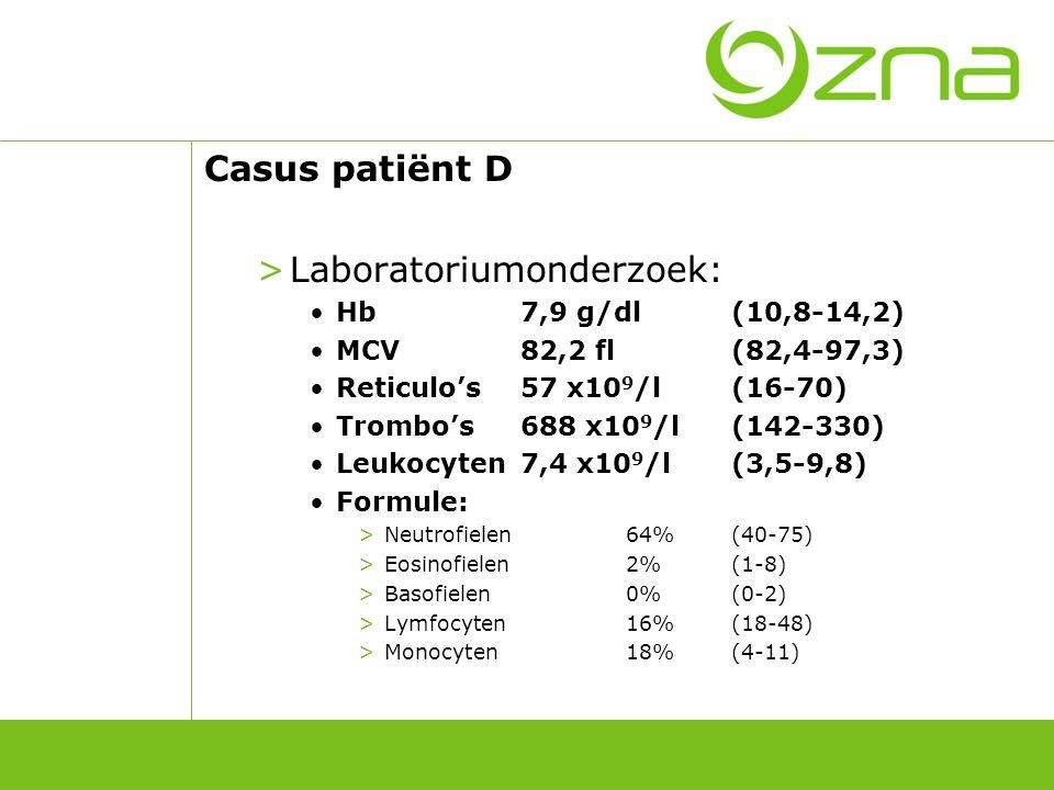 Casus patiënt D >Laboratoriumonderzoek: Hb7,9 g/dl(10,8-14,2) MCV82,2 fl(82,4-97,3) Reticulo's57 x10 9 /l(16-70) Trombo's688 x10 9 /l(142-330) Leukocy