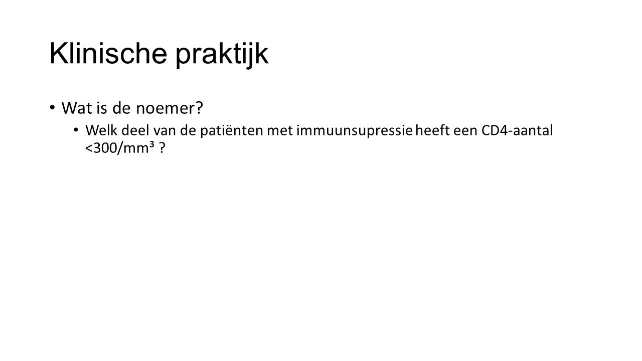 Klinische praktijk Wat is de noemer? Welk deel van de patiënten met immuunsupressie heeft een CD4-aantal <300/mm³ ?