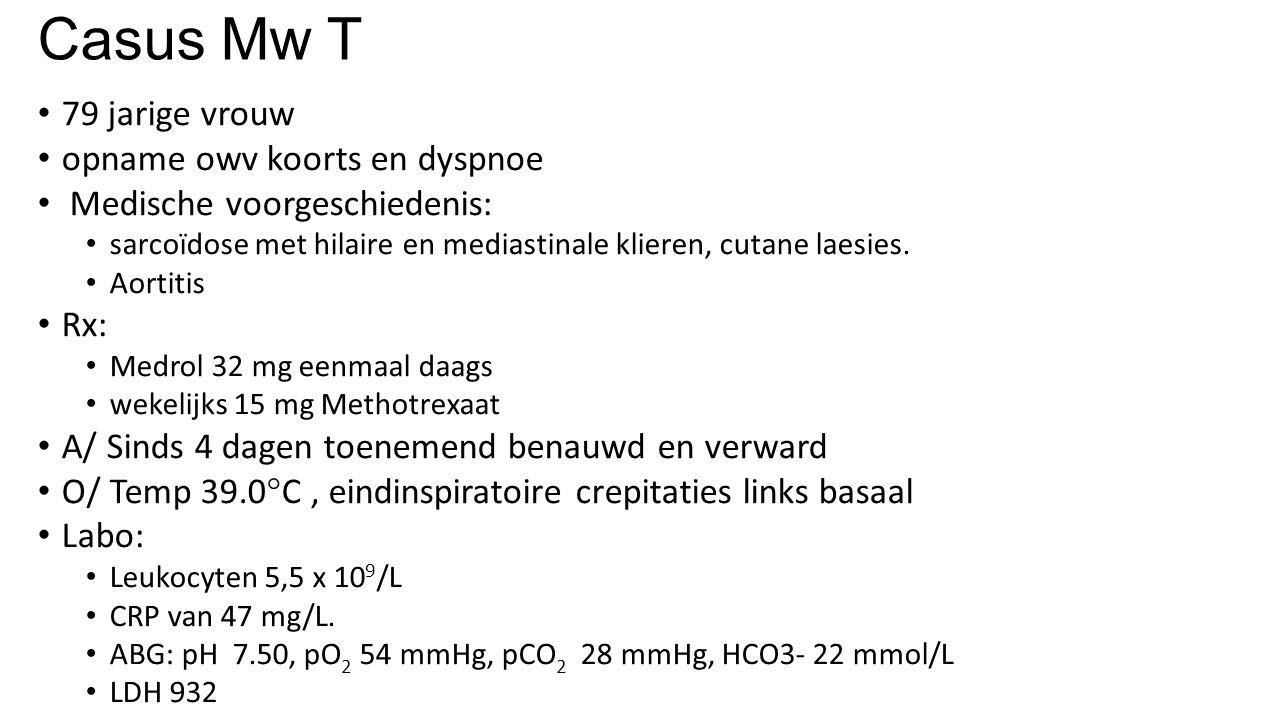 Casus Mw T 79 jarige vrouw opname owv koorts en dyspnoe Medische voorgeschiedenis: sarcoïdose met hilaire en mediastinale klieren, cutane laesies. Aor
