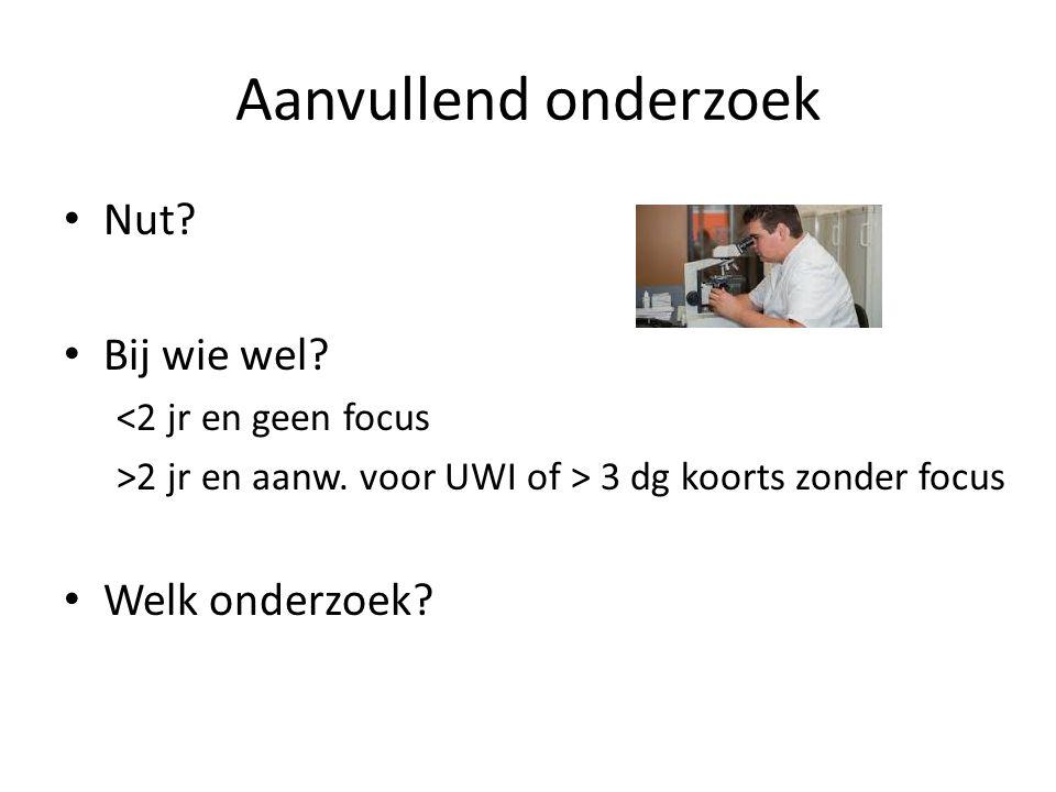 Aanvullend onderzoek Nut? Bij wie wel? <2 jr en geen focus >2 jr en aanw. voor UWI of > 3 dg koorts zonder focus Welk onderzoek?