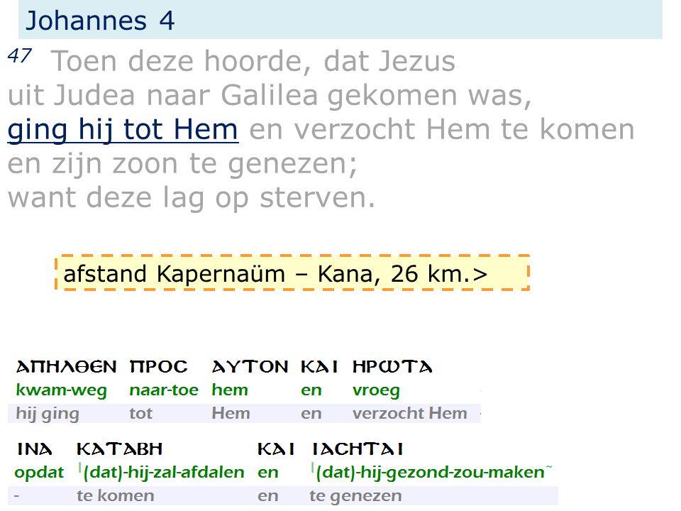 Johannes 4 47 Toen deze hoorde, dat Jezus uit Judea naar Galilea gekomen was, ging hij tot Hem en verzocht Hem te komen en zijn zoon te genezen; want deze lag op sterven.