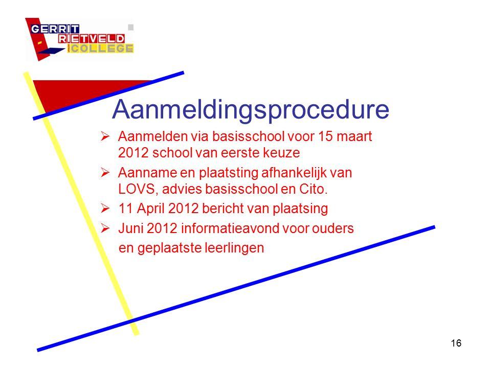 16 Aanmeldingsprocedure  Aanmelden via basisschool voor 15 maart 2012 school van eerste keuze  Aanname en plaatsting afhankelijk van LOVS, advies basisschool en Cito.