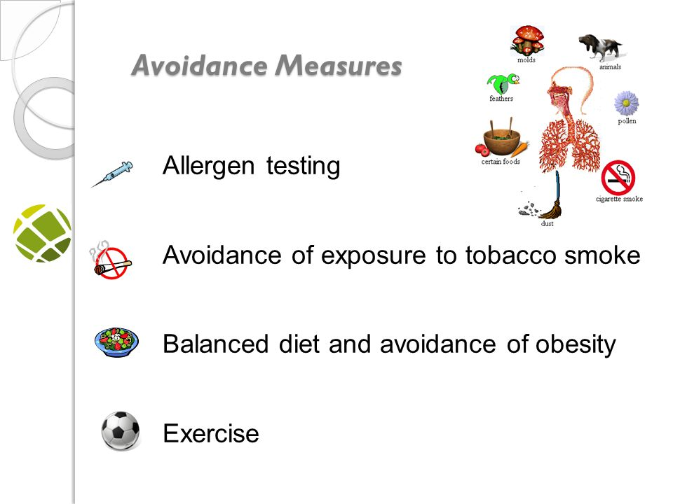 Avoidance Measures Avoidance Measures Allergen testing Avoidance of exposure to tobacco smoke Balanced diet and avoidance of obesity Exercise should NOT be avoided