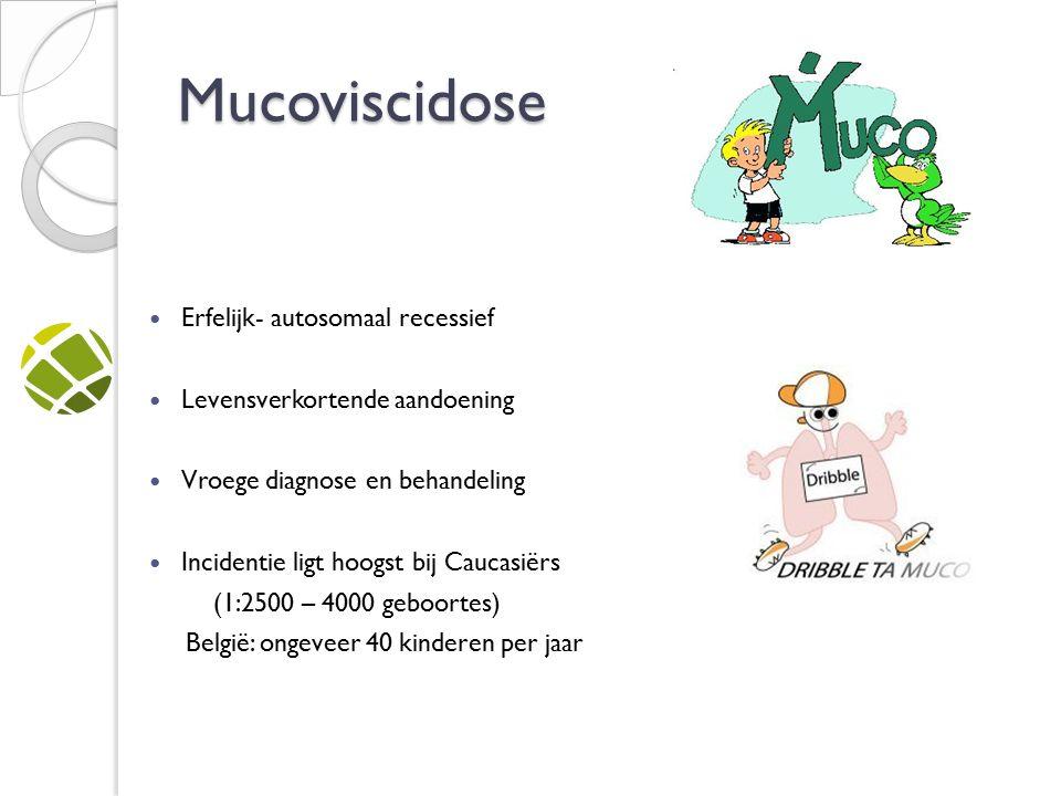Mucoviscidose Erfelijk- autosomaal recessief Levensverkortende aandoening Vroege diagnose en behandeling Incidentie ligt hoogst bij Caucasiërs (1:2500 – 4000 geboortes) België: ongeveer 40 kinderen per jaar