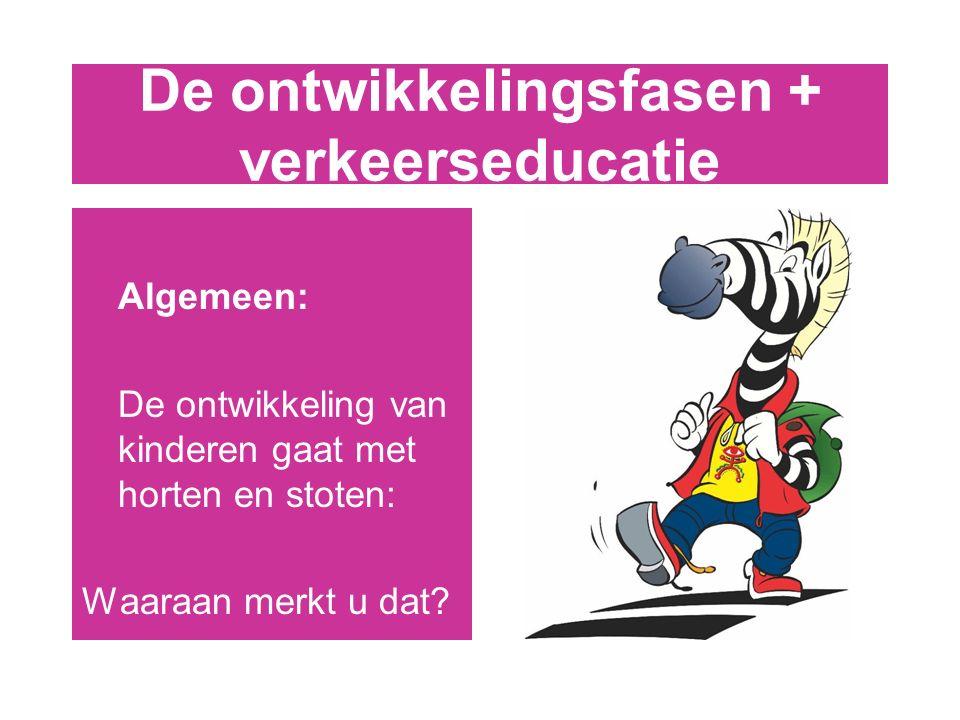 De ontwikkelingsfasen + verkeerseducatie Algemeen: De ontwikkeling van kinderen gaat met horten en stoten: Waaraan merkt u dat