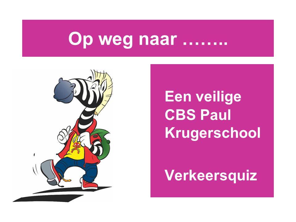 Op weg naar …….. Een veilige CBS Paul Krugerschool Verkeersquiz