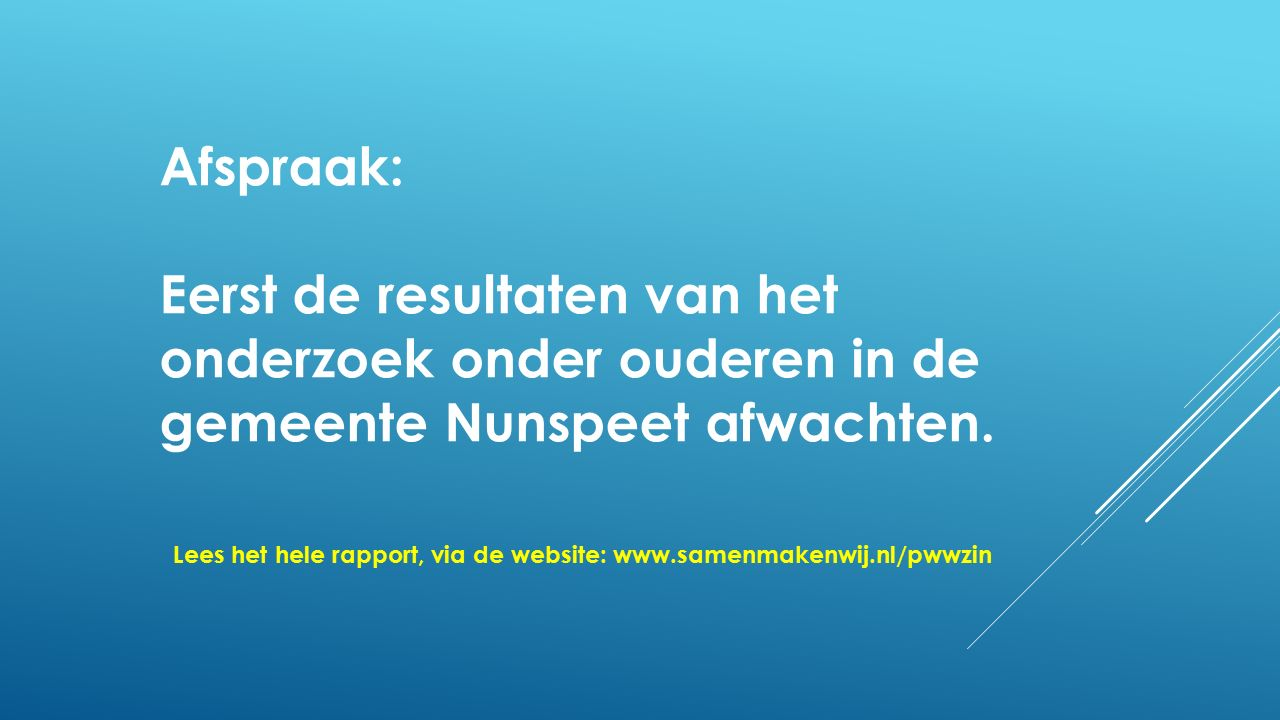 Afspraak: Eerst de resultaten van het onderzoek onder ouderen in de gemeente Nunspeet afwachten. Lees het hele rapport, via de website: www.samenmaken