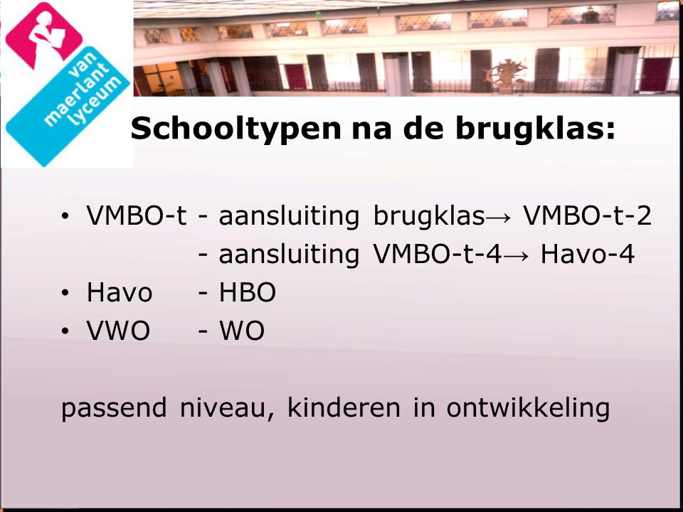 Schooltypen na de brugklas: VMBO-t- aansluiting brugklas → VMBO-t-2 - aansluiting VMBO-t-4 → Havo-4 Havo- HBO VWO- WO passend niveau, kinderen in ontw