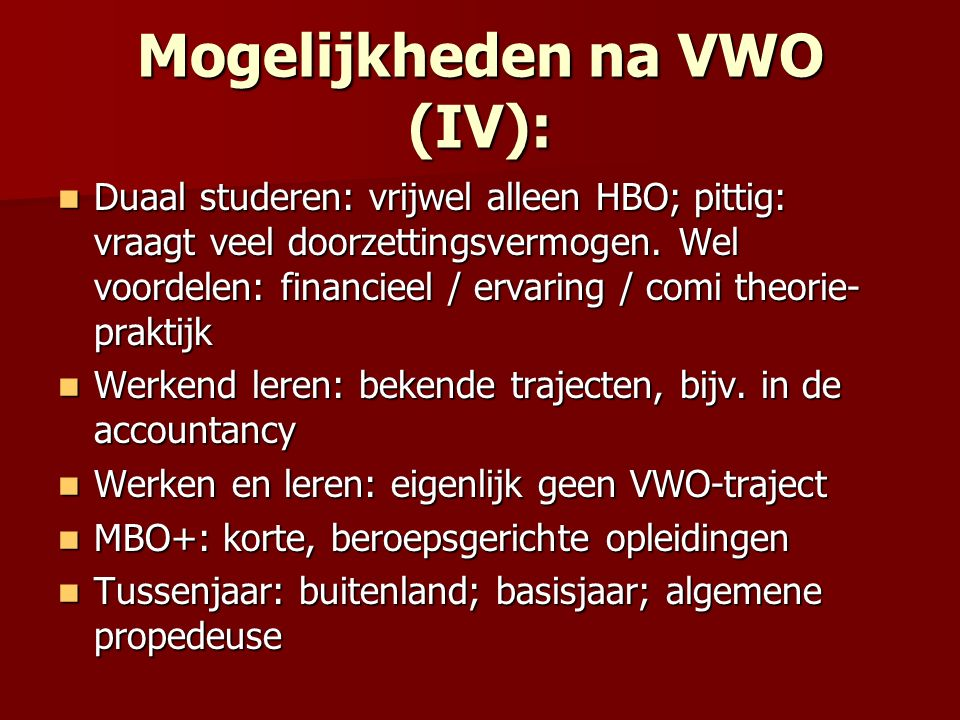 Mogelijkheden na VWO (IV): Duaal studeren: vrijwel alleen HBO; pittig: vraagt veel doorzettingsvermogen. Wel voordelen: financieel / ervaring / comi t