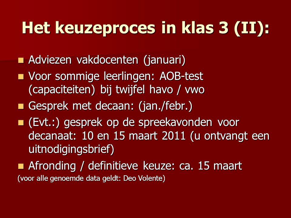 Het keuzeproces in klas 3 (II): Adviezen vakdocenten (januari) Adviezen vakdocenten (januari) Voor sommige leerlingen: AOB-test (capaciteiten) bij twijfel havo / vwo Voor sommige leerlingen: AOB-test (capaciteiten) bij twijfel havo / vwo Gesprek met decaan: (jan./febr.) Gesprek met decaan: (jan./febr.) (Evt.:) gesprek op de spreekavonden voor decanaat: 10 en 15 maart 2011 (u ontvangt een uitnodigingsbrief) (Evt.:) gesprek op de spreekavonden voor decanaat: 10 en 15 maart 2011 (u ontvangt een uitnodigingsbrief) Afronding / definitieve keuze: ca.