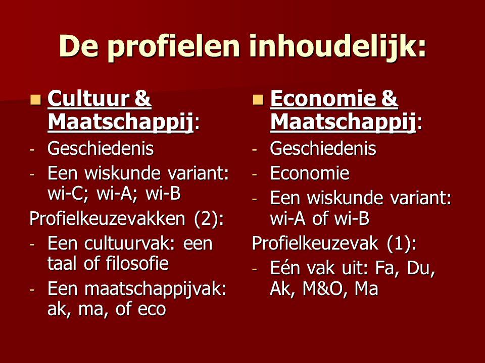 De profielen inhoudelijk: Cultuur & Maatschappij: Cultuur & Maatschappij: - Geschiedenis - Een wiskunde variant: wi-C; wi-A; wi-B Profielkeuzevakken (2): - Een cultuurvak: een taal of filosofie - Een maatschappijvak: ak, ma, of eco Economie & Maatschappij: Economie & Maatschappij: - Geschiedenis - Economie - Een wiskunde variant: wi-A of wi-B Profielkeuzevak (1): - Eén vak uit: Fa, Du, Ak, M&O, Ma