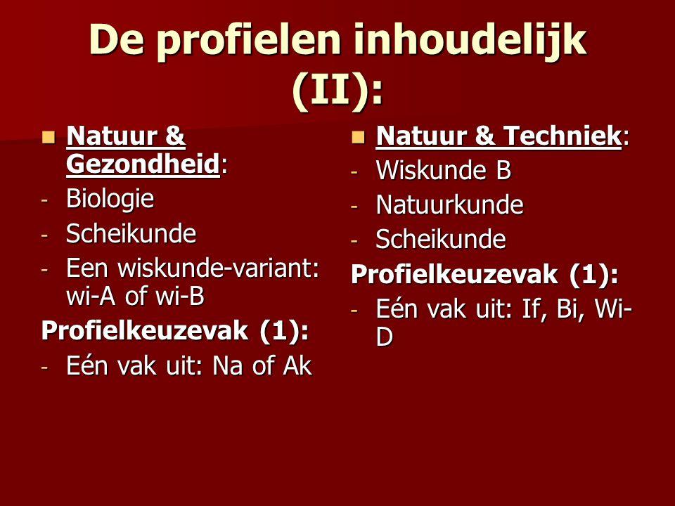 De profielen inhoudelijk (II): Natuur & Gezondheid: Natuur & Gezondheid: - Biologie - Scheikunde - Een wiskunde-variant: wi-A of wi-B Profielkeuzevak (1): - Eén vak uit: Na of Ak Natuur & Techniek: Natuur & Techniek: - Wiskunde B - Natuurkunde - Scheikunde Profielkeuzevak (1): - Eén vak uit: If, Bi, Wi- D