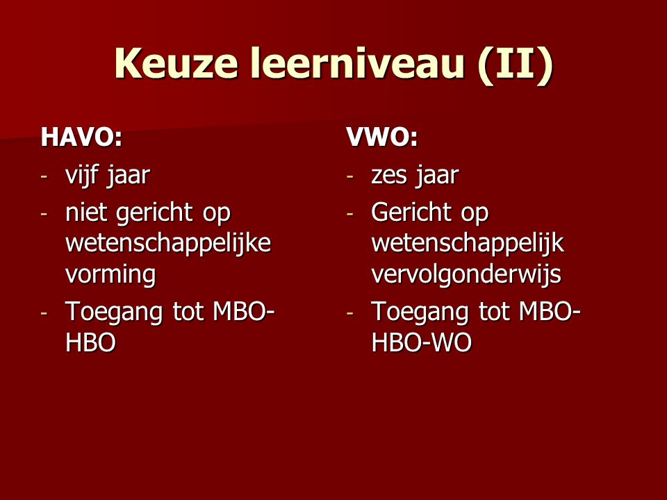 4 Mogelijkheden na VWO (I): WO (Wetenschappelijk onderwijs) (alleen na afgerond VWO) WO (Wetenschappelijk onderwijs) (alleen na afgerond VWO) –algemene universiteiten –specifieke universiteiten:  technisch: Delft, Eindhoven, Enschede  groen : Wageningen  theologisch: bijv.