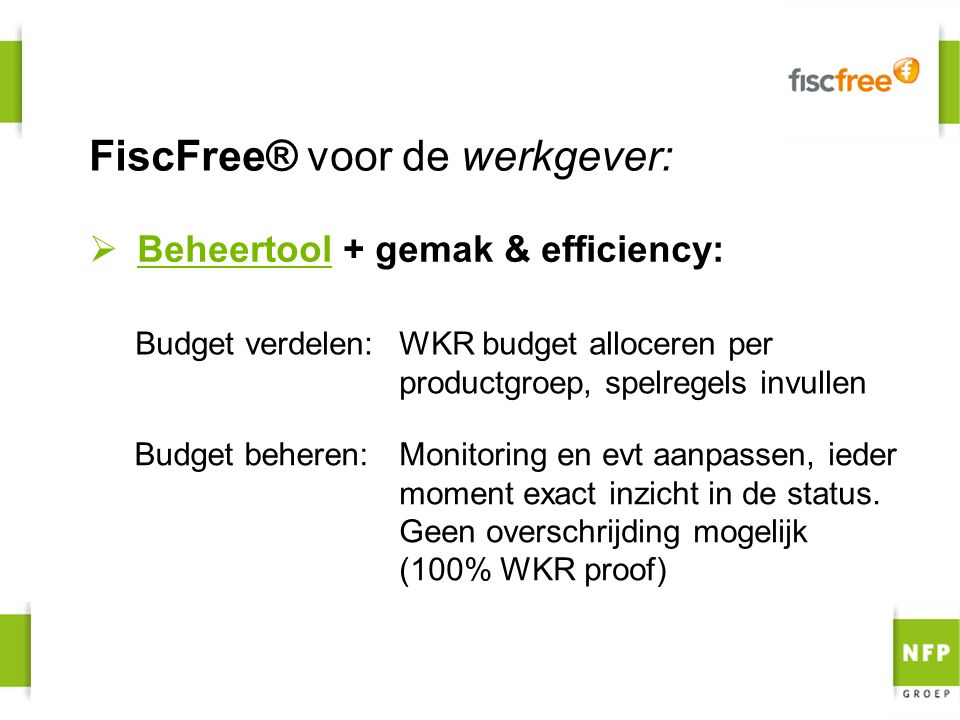FiscFree® voor de werkgever: WKR budget alloceren per productgroep, spelregels invullen Budget verdelen:  Beheertool + gemak & efficiency: Budget beheren:Monitoring en evt aanpassen, ieder moment exact inzicht in de status.