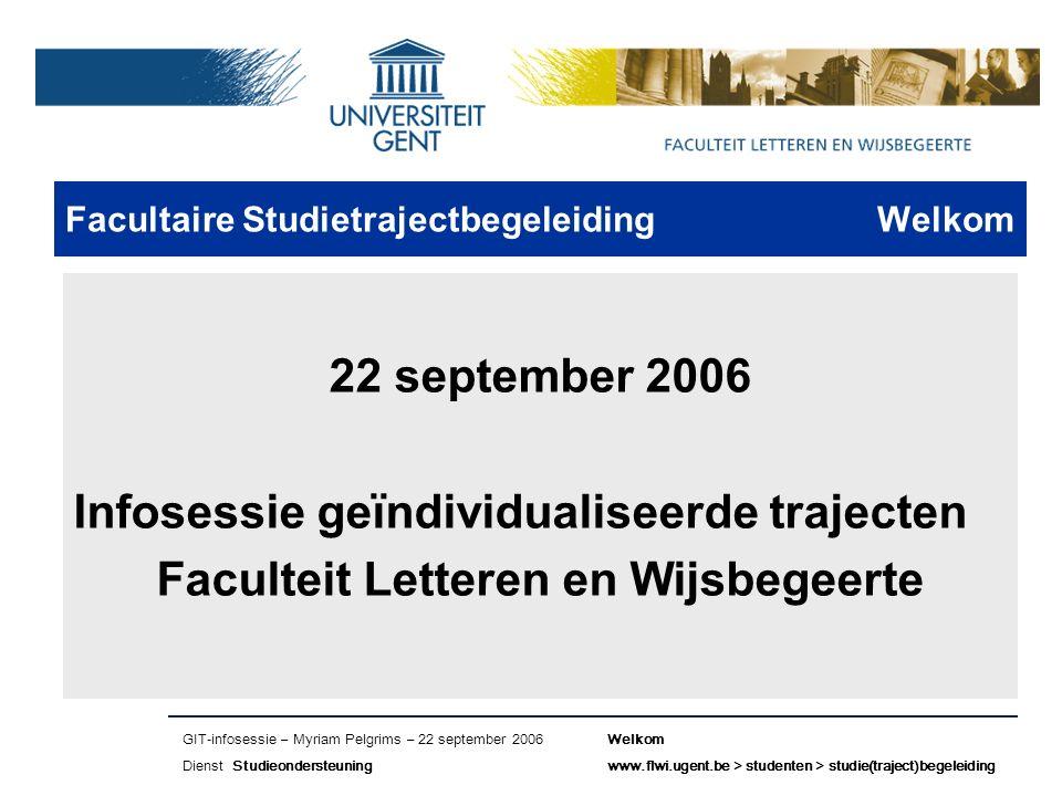 Naam presentatie – Naam maker en/of presentator - 12/09/2005 Faculteit Naam Faculteit – Dienst of Vakgroep (optioneel) Facultaire Studietrajectbegeleiding Welkom 22 september 2006 Infosessie geïndividualiseerde trajecten Faculteit Letteren en Wijsbegeerte GIT-infosessie – Myriam Pelgrims – 22 september 2006Welkom Dienst Studieondersteuningwww.flwi.ugent.be > studenten > studie(traject)begeleiding