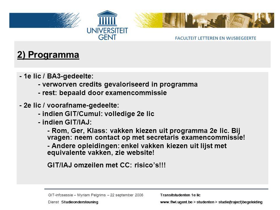 Naam presentatie – Naam maker en/of presentator - 12/09/2005 Faculteit Naam Faculteit – Dienst of Vakgroep (optioneel) 2) Programma - 1e lic / BA3-gedeelte: - verworven credits gevaloriseerd in programma - rest: bepaald door examencommissie - 2e lic / voorafname-gedeelte: - indien GIT/Cumul: volledige 2e lic - indien GIT/IAJ: - Rom, Ger, Klass: vakken kiezen uit programma 2e lic.