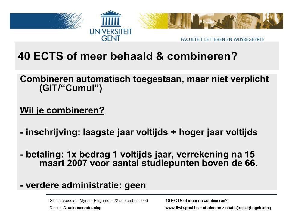 Naam presentatie – Naam maker en/of presentator - 12/09/2005 Faculteit Naam Faculteit – Dienst of Vakgroep (optioneel) 40 ECTS of meer behaald & combineren.