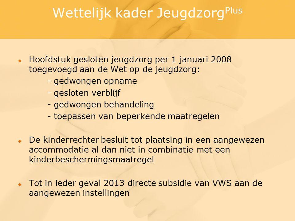 Wettelijk kader Jeugdzorg Plus  Hoofdstuk gesloten jeugdzorg per 1 januari 2008 toegevoegd aan de Wet op de jeugdzorg: - gedwongen opname - gesloten verblijf - gedwongen behandeling - toepassen van beperkende maatregelen  De kinderrechter besluit tot plaatsing in een aangewezen accommodatie al dan niet in combinatie met een kinderbeschermingsmaatregel  Tot in ieder geval 2013 directe subsidie van VWS aan de aangewezen instellingen