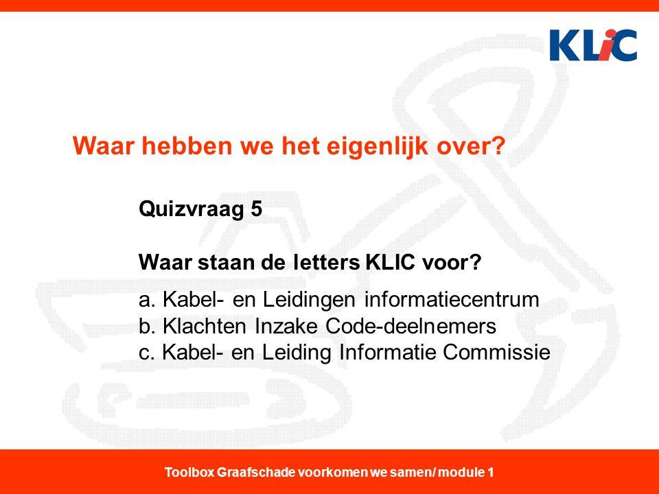 Waar hebben we het eigenlijk over? Quizvraag 5 Waar staan de letters KLIC voor? a. Kabel- en Leidingen informatiecentrum b. Klachten Inzake Code-deeln