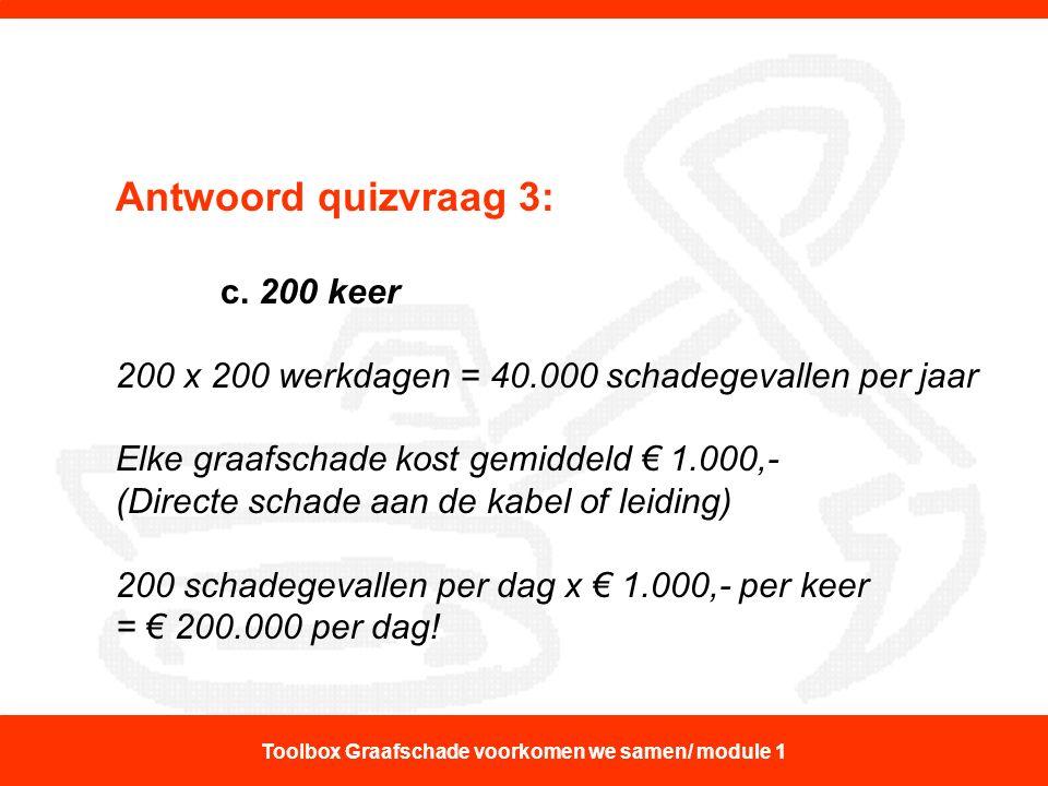 Antwoord quizvraag 3: c. 200 keer 200 x 200 werkdagen = 40.000 schadegevallen per jaar Elke graafschade kost gemiddeld € 1.000,- (Directe schade aan d
