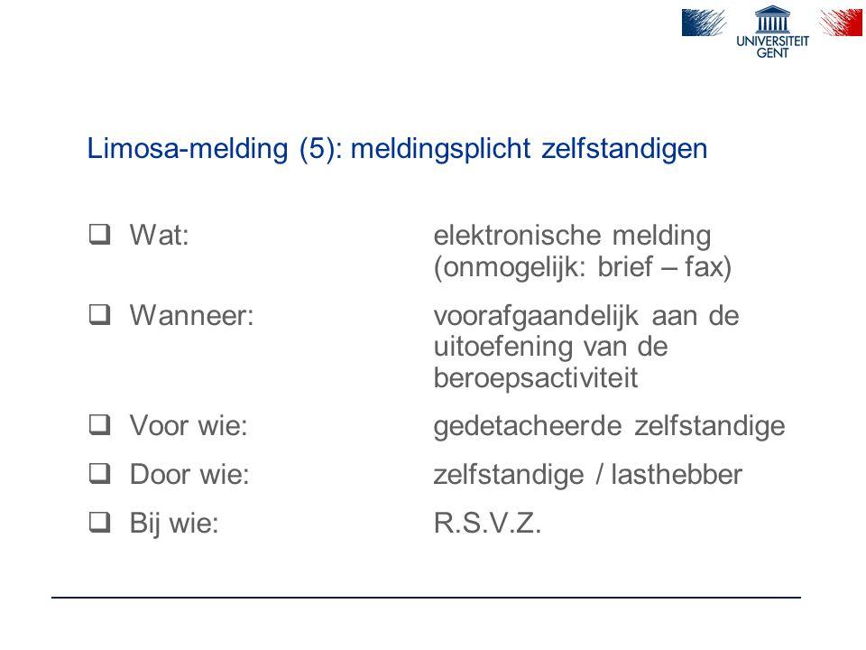 Limosa-melding (5): meldingsplicht zelfstandigen  Wat:elektronische melding (onmogelijk: brief – fax)  Wanneer:voorafgaandelijk aan de uitoefening van de beroepsactiviteit  Voor wie:gedetacheerde zelfstandige  Door wie:zelfstandige / lasthebber  Bij wie:R.S.V.Z.