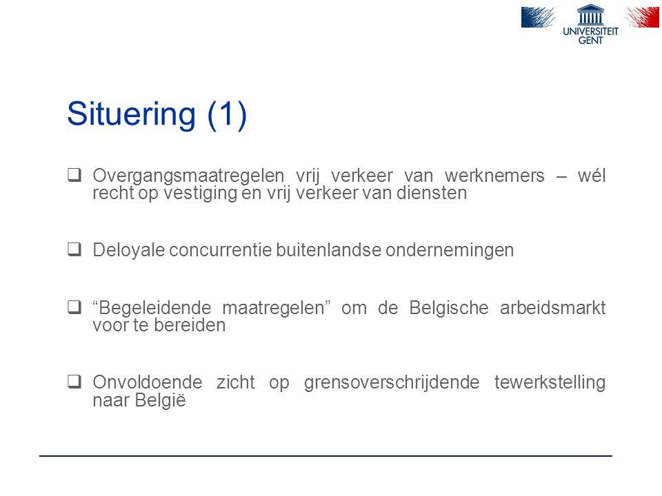 Situering (1)  Overgangsmaatregelen vrij verkeer van werknemers – wél recht op vestiging en vrij verkeer van diensten  Deloyale concurrentie buitenlandse ondernemingen  Begeleidende maatregelen om de Belgische arbeidsmarkt voor te bereiden  Onvoldoende zicht op grensoverschrijdende tewerkstelling naar België