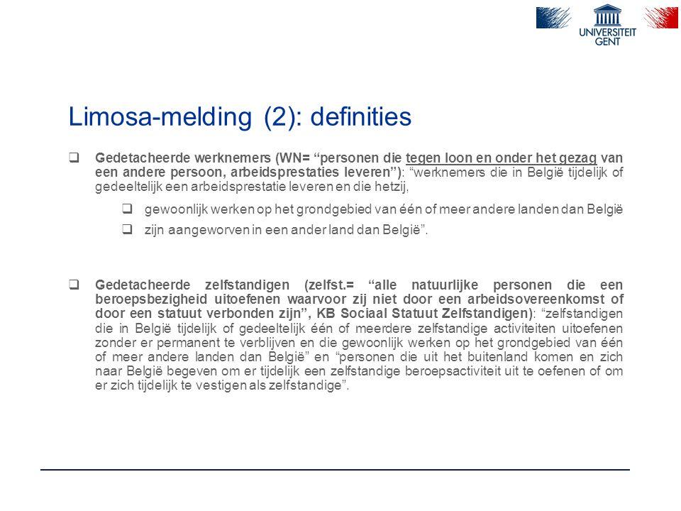 Limosa-melding (2): definities  Gedetacheerde werknemers (WN= personen die tegen loon en onder het gezag van een andere persoon, arbeidsprestaties leveren ): werknemers die in België tijdelijk of gedeeltelijk een arbeidsprestatie leveren en die hetzij,  gewoonlijk werken op het grondgebied van één of meer andere landen dan België  zijn aangeworven in een ander land dan België .