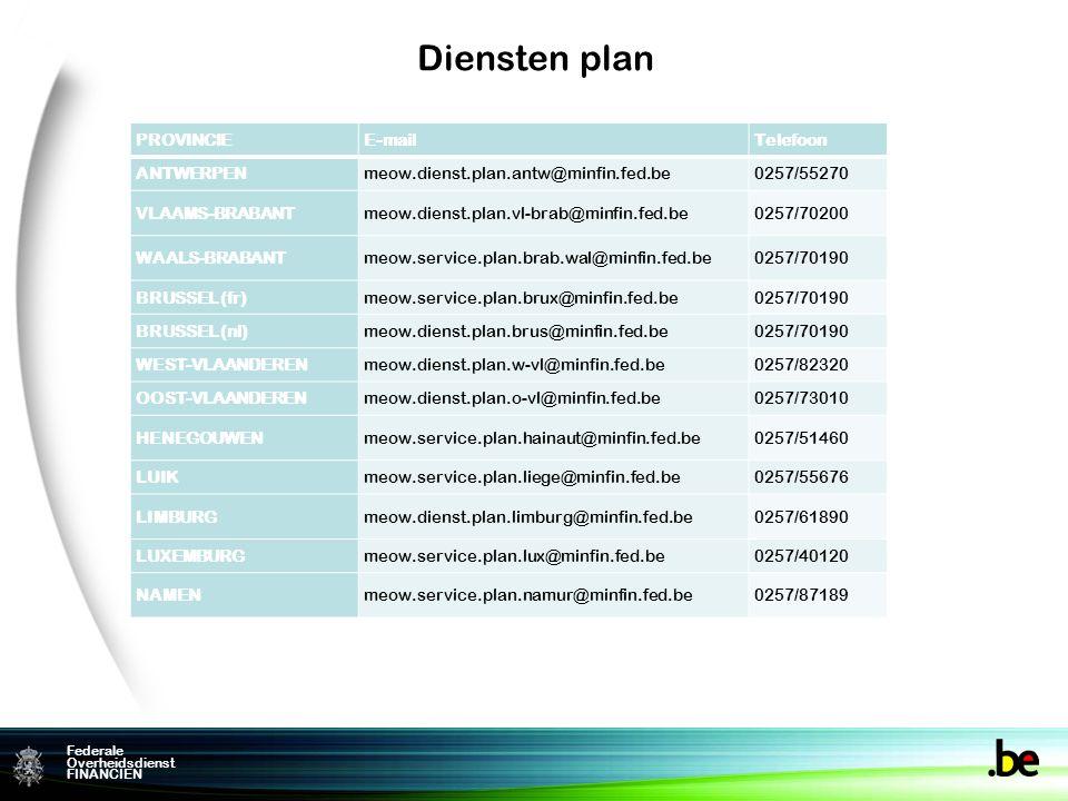 Federame Overheidsdienst FINANCIEN Federale Overheidsdienst FINANCIEN Diensten plan PROVINCIEE-mailTelefoon ANTWERPENmeow.dienst.plan.antw@minfin.fed.be0257/55270 VLAAMS-BRABANTmeow.dienst.plan.vl-brab@minfin.fed.be0257/70200 WAALS-BRABANTmeow.service.plan.brab.wal@minfin.fed.be0257/70190 BRUSSEL (fr)meow.service.plan.brux@minfin.fed.be0257/70190 BRUSSEL (nl)meow.dienst.plan.brus@minfin.fed.be0257/70190 WEST-VLAANDERENmeow.dienst.plan.w-vl@minfin.fed.be0257/82320 OOST-VLAANDERENmeow.dienst.plan.o-vl@minfin.fed.be0257/73010 HENEGOUWENmeow.service.plan.hainaut@minfin.fed.be0257/51460 LUIKmeow.service.plan.liege@minfin.fed.be0257/55676 LIMBURGmeow.dienst.plan.limburg@minfin.fed.be0257/61890 LUXEMBURGmeow.service.plan.lux@minfin.fed.be0257/40120 NAMENmeow.service.plan.namur@minfin.fed.be0257/87189