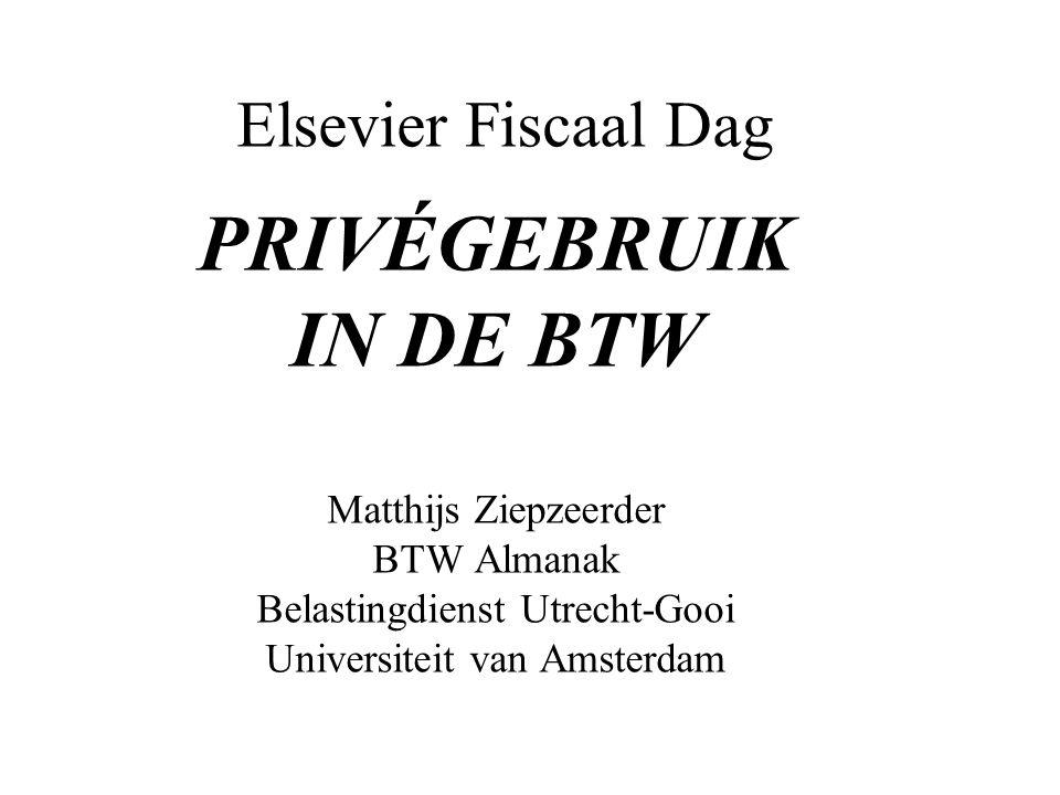 Elsevier Fiscaal Dag PRIVÉGEBRUIK IN DE BTW Matthijs Ziepzeerder BTW Almanak Belastingdienst Utrecht-Gooi Universiteit van Amsterdam